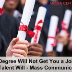 Your Degree Will Not Get You a Job, But Your Talent Will - Mass Communication